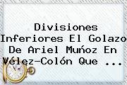Divisiones Inferiores El Golazo De Ariel Muñoz En <b>Vélez</b>-Colón Que ...