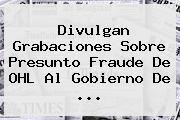 Divulgan Grabaciones Sobre Presunto Fraude De <b>OHL</b> Al Gobierno De <b>...</b>