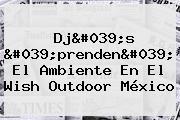 Dj's 'prenden' El Ambiente En El <b>Wish Outdoor</b> México