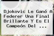 Djokovic Le Ganó A <b>Federer</b> Una Final Brillante Y Es El Campeón Del <b>...</b>