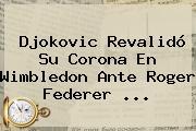 Djokovic Revalidó Su Corona En Wimbledon Ante <b>Roger Federer</b> <b>...</b>