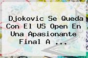 Djokovic Se Queda Con El <b>US Open</b> En Una Apasionante Final A <b>...</b>