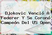 Djokovic Venció A Federer Y Se Coronó Campeón Del <b>US Open</b>