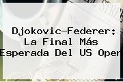 Djokovic-<b>Federer</b>: La Final Más Esperada Del US Open