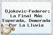 Djokovic-<b>Federer</b>: La Final Más Esperada, Demorada Por La Lluvia