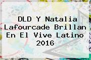 DLD Y Natalia Lafourcade Brillan En El <b>Vive Latino 2016</b>