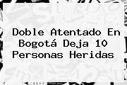 Doble Atentado En <b>Bogotá</b> Deja 10 Personas Heridas