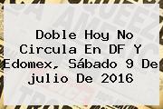 Doble <b>Hoy No Circula</b> En DF Y Edomex, Sábado <b>9 De Julio</b> De <b>2016</b>