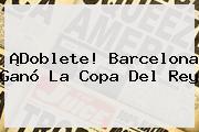 ¡Doblete! Barcelona Ganó La <b>Copa Del Rey</b>
