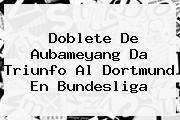 Doblete De Aubameyang Da Triunfo Al Dortmund En <b>Bundesliga</b>