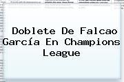 Doblete De Falcao García En <b>Champions League</b>