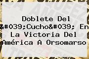 Doblete Del 'Cucho' En La Victoria Del América A Orsomarso