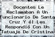 Docentes Le Reclamaban A Un Funcionario De <b>Santa Cruz</b> Y él Les Respondió Con Un Tatuaje De Cristina