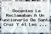 Docentes Le Reclamaban A Un Funcionario De <b>Santa Cruz</b> Y él Les ...