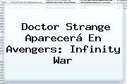 <b>Doctor Strange</b> Aparecerá En Avengers: Infinity War