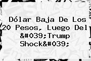 <b>Dólar</b> Baja De Los 20 Pesos, Luego Del &#039;Trump Shock&#039;