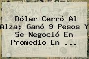 Dólar Cerró Al Alza: Ganó 9 Pesos Y Se Negoció En Promedio En ...