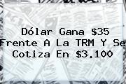 Dólar Gana $35 Frente A La TRM Y Se Cotiza En $3.100