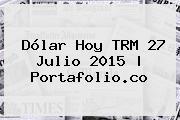 <b>Dólar Hoy</b> TRM 27 Julio 2015 | Portafolio.co