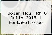 <b>Dólar Hoy</b> TRM 6 Julio 2015   Portafolio.co
