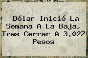 <b>Dólar</b> Inició La Semana A La Baja, Tras Cerrar A 3.027 Pesos