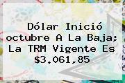 Dólar Inició <b>octubre</b> A La Baja; La TRM Vigente Es $3.061,85