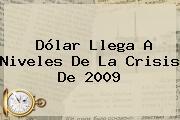 <b>Dólar</b> Llega A Niveles De La Crisis De 2009