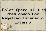 <b>Dólar</b> Opera Al Alza Presionado Por Negativo Escenario Externo