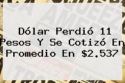 Dólar Perdió 11 Pesos Y Se Cotizó En Promedio En $2.537