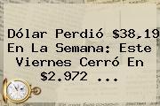 <b>Dólar</b> Perdió $38,19 En La Semana: Este Viernes Cerró En $2.972 ...