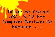Dólar Se Acerca <b>aS</b>/. 3.12 Por Compras Masivas De Bancose <b>...</b>