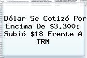 <b>Dólar</b> Se Cotizó Por Encima De $3.300: Subió $18 Frente A TRM