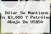 Dólar Se Mantiene En $3.000 Y Petróleo Abajo De US$50