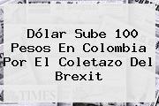 <b>Dólar</b> Sube 100 Pesos En Colombia Por El Coletazo Del Brexit