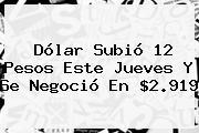 Dólar Subió 12 Pesos Este Jueves Y Se Negoció En $2.919