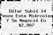 Dólar Subió 14 Pesos Este Miércoles Y Se Negoció En $2.907