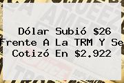 <b>Dólar</b> Subió $26 Frente A La TRM Y Se Cotizó En $2.922