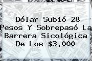 Dólar Subió 28 Pesos Y Sobrepasó La Barrera Sicológica De Los $3.000