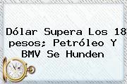 <b>Dólar</b> Supera Los 18 <b>pesos</b>; Petróleo Y BMV Se Hunden