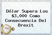 <b>Dólar</b> Supera Los $3.000 Como Consecuencia Del Brexit