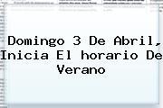 Domingo 3 De Abril, Inicia El <b>horario</b> De Verano