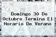 Domingo 30 De Octubre Termina El <b>Horario De Verano</b>