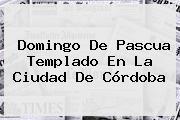 <b>Domingo De Pascua</b> Templado En La Ciudad De Córdoba