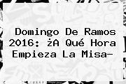 <b>Domingo De Ramos 2016</b>: ¿A Qué Hora Empieza La Misa?