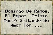 <b>Domingo De Ramos</b>, El Papa: ?Cristo Murió Gritando Su Amor Por ...