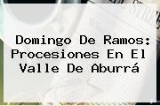 <b>Domingo De Ramos</b>: Procesiones En El Valle De Aburrá