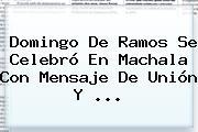 <b>Domingo De Ramos</b> Se Celebró En Machala Con Mensaje De Unión Y ...