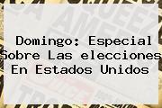 Domingo: Especial Sobre Las <b>elecciones</b> En <b>Estados Unidos</b>