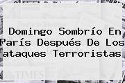 Domingo Sombrío En <b>París</b> Después De Los <b>ataques Terroristas</b>