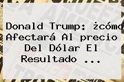 Donald Trump: ¿cómo Afectará Al <b>precio Del Dólar</b> El Resultado ...